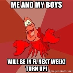 Crab - me and my boys will be in FL next week!  Turn Up!