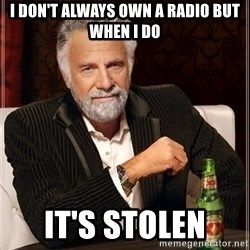 The Most Interesting Man In The World - I don't always own a radio but when i do It's stolen
