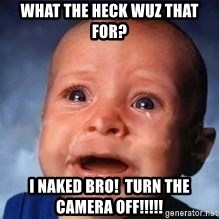 Very Sad Kid - what the heck wuz that for? I naked bro!  Turn the camera off!!!!!