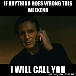 liam neeson taken - If anything goes wrong this weekend I will call you