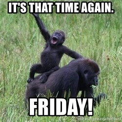 Happy Gorilla - It's that time again. Friday!