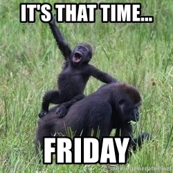 Happy Gorilla - It's that time... FRIDAY