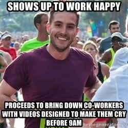 Incredibly photogenic guy - Shows up to work happy Proceeds to bring down co-workers with videos designed to make them cry before 9AM