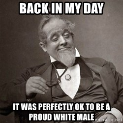 1889 [10] guy - back in my day it was perfectly ok to be a proud white male