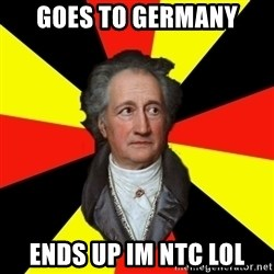 Germany pls - goes to germany  ends up im ntc lol