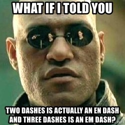 What if I told you / Matrix Morpheus - what if i told you two dashes is actually an en dash and three dashes is an em dash?