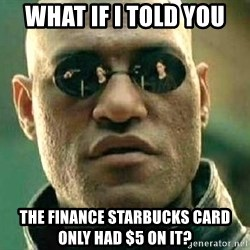 What if I told you / Matrix Morpheus - WHAT IF I TOLD YOU THE FINANCE STARBUCKS CARD ONLY HAD $5 ON IT?