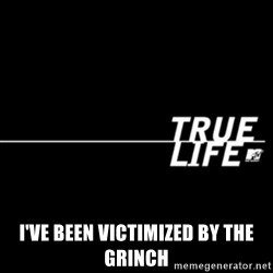 true life -  I've been victimized by the Grinch