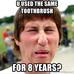 Disgusted Nigel - U used the same toothbrush  For 8 years?
