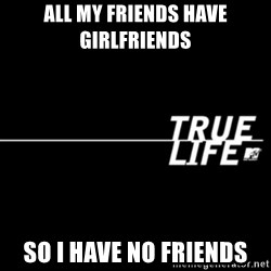true life - All my friends have girlfriends  So I have no friends