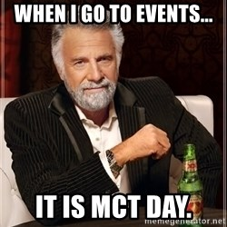 The Most Interesting Man In The World - When I go to events... It is MCT Day.