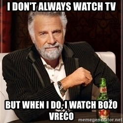 The Most Interesting Man In The World - I DON'T ALWAYS WATCH TV BUT WHEN I DO, I WATCH BOŽO VREĆO