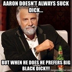 The Most Interesting Man In The World - Aaron doesn't always suck dick... But when he does he prefers big black dick!!!