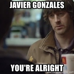 nah you're alright - Javier Gonzales You're alright