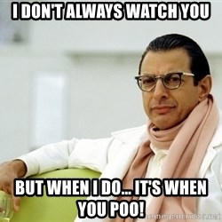 Jeff Goldblum - I don't always watch you But when I do... It's when you poo!