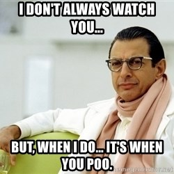 Jeff Goldblum - I don't always watch you... But, when I do... It's when you poo.