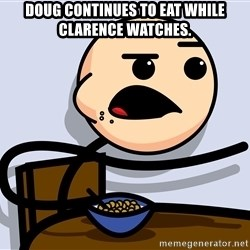 Kid Eating Cereal - Doug continues to eat while Clarence watches.