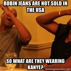 Kanye and Jay - Robin Jeans are not sold in the USA So what are they wearing Kanye?