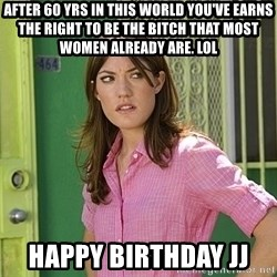 debra morgan - After 60 yrs in this world you've earns the right to be the BITCH that most women already are. Lol Happy Birthday JJ