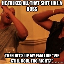 "kanye west jay z laughing - He talked all that shit like a boss Then hit's up my fam like ""we still cool tho right?"""
