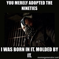 Bane Dark Knight - You merely adopted the nineties I was born in it. molded by it.