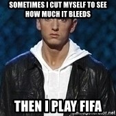 Eminem - Sometimes i cut myself to see how much it bleeds then i play fifa