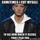 Eminem - Sometimes i cut myself. to see how much it bleeds. then i play fifa