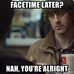 nah you're alright - FaceTime later? Nah, you're alright