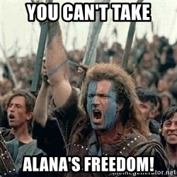 Brave Heart Freedom - You can't take Alana's Freedom!