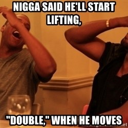 "kanye west jay z laughing - Nigga said he'll start lifting,  ""double,"" when he moves"