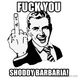 middle finger - Fuck You Shoddy Barbaria!