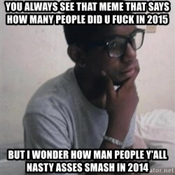 Thinking Nigga - you always see that meme that says how many people did u Fuck in 2015 but I wonder how man people y'all nasty asses smash in 2014