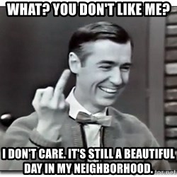 Mr Rogers gives the finger - What? You don't like me? I don't care. It's still a beautiful day in my neighborhood.