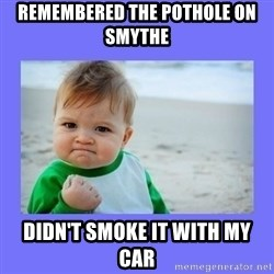 Baby fist - remembered the pothole on smythe didn't smoke it with my car
