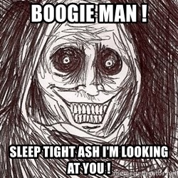 Boogeyman - Boogie man ! Sleep tight ash I'm looking at you !
