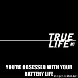 true life -  you're obsessed with your battery life