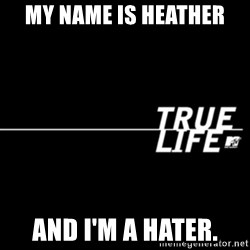 true life - My name is Heather And I'm a hater.
