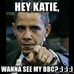 obama pointing - Hey KATIE, Wanna see my BBC? ;) ;) ;)