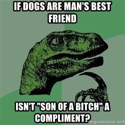 """Philosoraptor - if dogs are man's best friend isn't """"son of a bitch"""" a compliment?"""