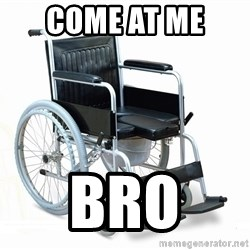 wheelchair watchout - Come at me  bro
