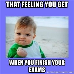 Baby fist - That feeling you get  When you finish your exams