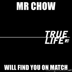 true life - Mr chow Will find you on match