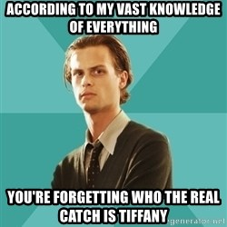 spencer reid - According to my vast knowledge of everything You're forgetting who the real catch is Tiffany