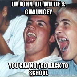 Immature high school kids - Lil john. Lil willie & Chauncey  You can not go back to school