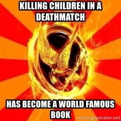 Typical fan of the hunger games - killing children in a deathmatch has become a world famous book