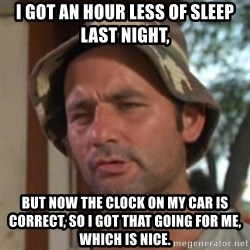 Carl Spackler - I got an hour less of sleep last night, but now the clock on my car is correct, so I got that going for me, which is nice.