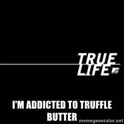 true life -  I'm addicted to truffle butter