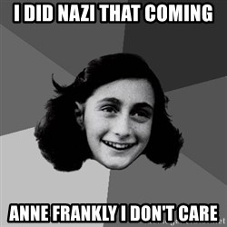 Anne Frank Lol - I did Nazi that coming Anne Frankly I don't care