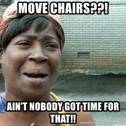 nobody got time fo dat - Move chairs??! Ain't nobody got time for that!!