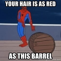 Spiderman and barrel - Your hair is as red as this BARREL